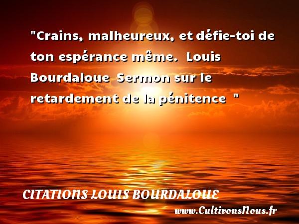 Crains, malheureux, etdéfie-toi de ton espérance même.   Louis Bourdaloue Sermon sur le retardement de lapénitence     Une citation sur le mot heureux CITATIONS LOUIS BOURDALOUE - Citations heureux