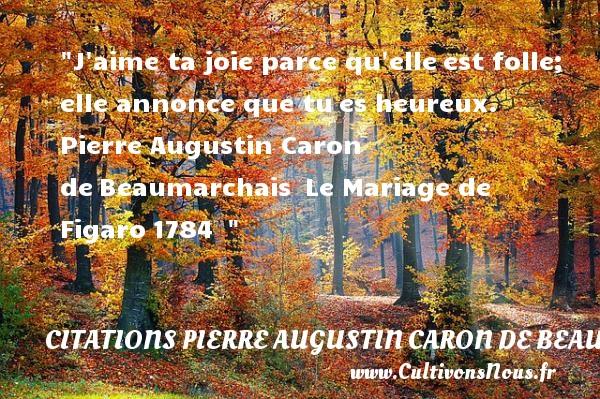 Citations Pierre Augustin Caron de Beaumarchais - Citations heureux - J aime ta joie parce qu elleest folle; elle annonce que tues heureux.   Pierre Augustin Caron deBeaumarchais Le Mariage de Figaro1784     Une citation sur le mot heureux CITATIONS PIERRE AUGUSTIN CARON DE BEAUMARCHAIS