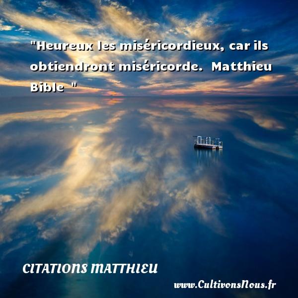 Citations Matthieu - Citations heureux - Heureux les miséricordieux, carils obtiendront miséricorde.   Matthieu Bible     Une citation sur le mot heureux CITATIONS MATTHIEU