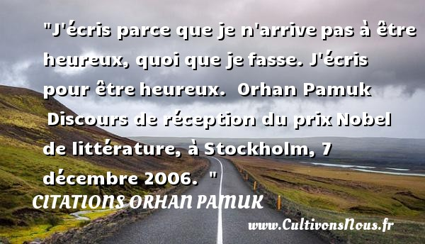 J écris parce que je n arrivepas à être heureux, quoi que jefasse. J écris pour êtreheureux.   Orhan Pamuk Discours de réception du prixNobel de littérature, àStockholm, 7 décembre 2006.     Une citation sur le mot heureux CITATIONS ORHAN PAMUK - Citations heureux