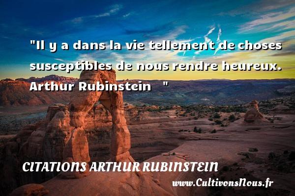 Il y a dans la vie tellement dechoses susceptibles de nousrendre heureux.   Arthur Rubinstein      Une citation sur le mot heureux CITATIONS ARTHUR RUBINSTEIN - Citations heureux