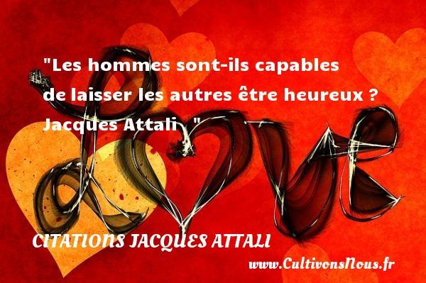 Les hommes sont-ils capables delaisser les autres être heureux?   Jacques Attali      Une citation sur le mot heureux CITATIONS JACQUES ATTALI - Citations heureux