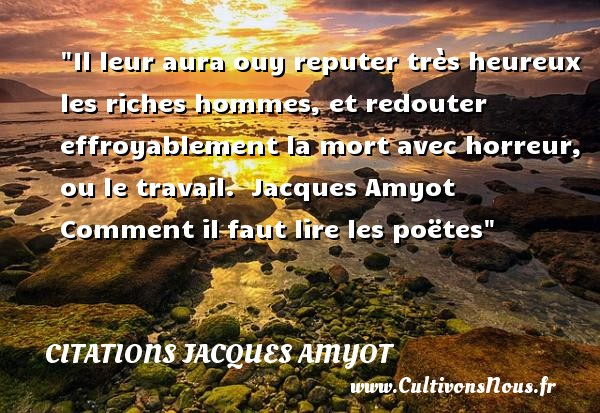 Citations Jacques Amyot - Citation travail - Citations heureux - Il leur aura ouy reputer très heureux les riches hommes, et redouter effroyablement la mort avec horreur, ou le travail.   Jacques Amyot  Comment il faut lire les poëtes  Une citation sur le mot heureux CITATIONS JACQUES AMYOT