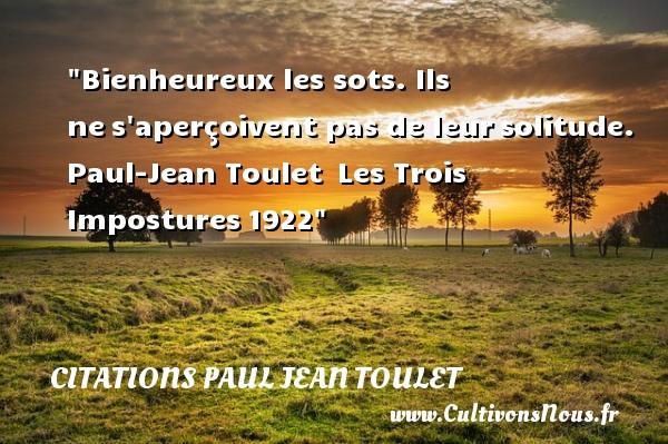 Citations Paul Jean Toulet - Citations heureux - Bienheureux les sots. Ils nes aperçoivent pas de leursolitude.   Paul-Jean Toulet Les Trois Impostures1922   Une citation sur le mot heureux CITATIONS PAUL JEAN TOULET