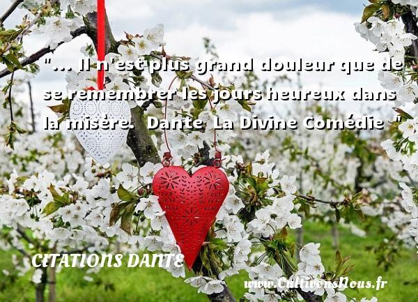 Citations Dante - Citations heureux - ... Il n est plus grand douleurque de se remembrer les joursheureux dans la misère.   Dante La Divine Comédie     Une citation sur le mot heureux CITATIONS DANTE