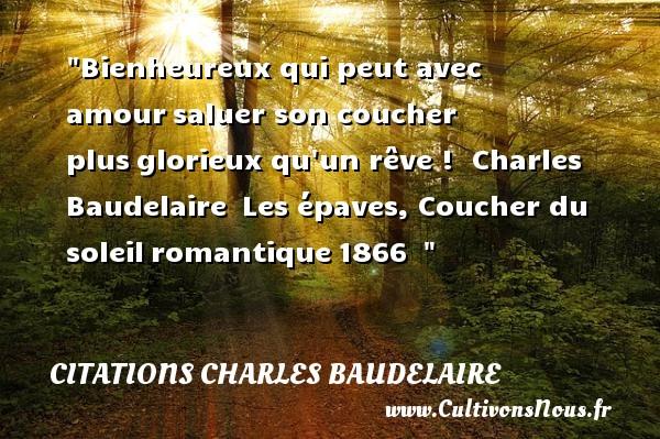 Citations Charles Baudelaire - Citations heureux - Bienheureux qui peut avec amoursaluer son coucher plusglorieux qu un rêve !   Charles Baudelaire Les épaves, Coucher du soleilromantique1866     Une citation sur le mot heureux CITATIONS CHARLES BAUDELAIRE