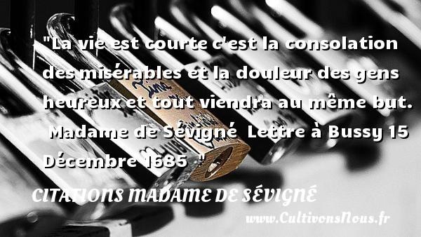 Citations Madame de Sévigné - Citations heureux - La vie est courtec est la consolation desmisérables et la douleur desgens heureuxet tout viendra au même but.   Madame de Sévigné Lettre à Bussy15 Décembre 1685     Une citation sur le mot heureux CITATIONS MADAME DE SÉVIGNÉ