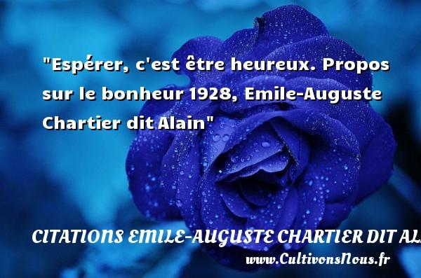 Espérer, c est être heureux.  Propos sur le bonheur1928, Emile-Auguste Chartier ditAlain    Une citation sur le mot heureux CITATIONS EMILE-AUGUSTE CHARTIER DIT ALAIN - Citations heureux