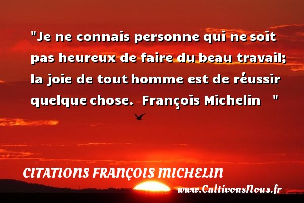 Je ne connais personne qui ne soit pas heureux de faire du beau travail; la joie de tout homme est de réussir quelque chose.   François Michelin       Une citation sur le mot heureux CITATIONS FRANÇOIS MICHELIN - Citations François Michelin - Citation travail - Citations heureux - Citations joie