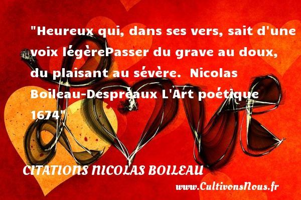 Citations Nicolas Boileau - Citations heureux - Heureux qui, dans ses vers, sait d une voix légèrePasser du grave au doux, du plaisant au sévère.   Nicolas Boileau-Despréaux  L Art poétique 1674  Une citation sur le mot heureux CITATIONS NICOLAS BOILEAU