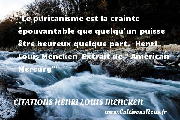 Citations Henri Louis Mencken - Citations heureux - Le puritanisme est la crainte épouvantable que quelqu un puisse être heureux quelque part.   Henri Louis Mencken Extrait de   American Mercury    Une citation sur le mot heureux CITATIONS HENRI LOUIS MENCKEN