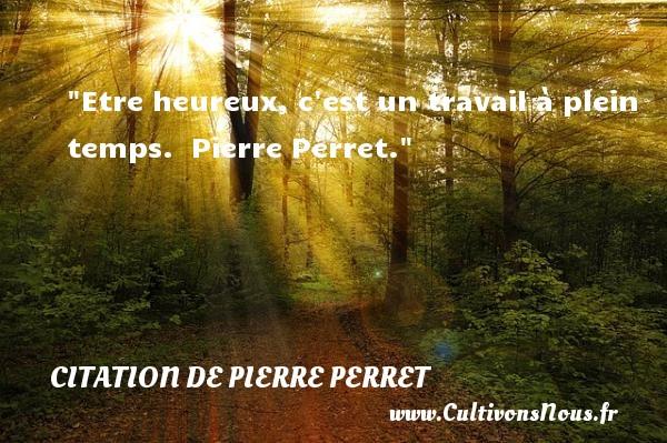 Citation de Pierre Perret - Citation travail - Citations heureux - Etre heureux, c est un travail à plein temps.   Pierre Perret.    Une citation sur le mot heureux CITATION DE PIERRE PERRET