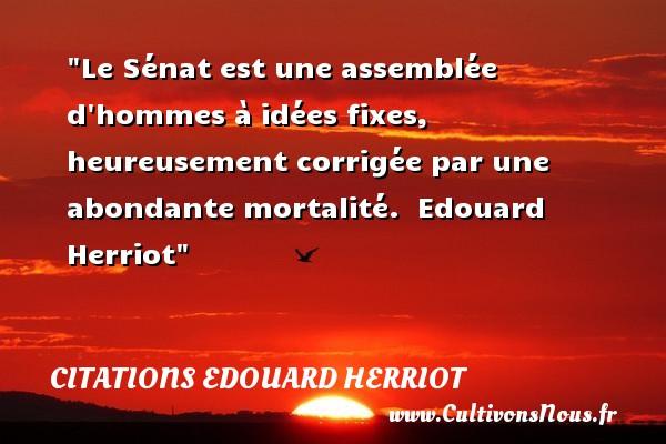 Citations Edouard Herriot - Citations heureux - Le Sénat est une assemblée d hommes à idées fixes, heureusement corrigée par une abondante mortalité.   Edouard Herriot   Une citation sur le mot heureux CITATIONS EDOUARD HERRIOT