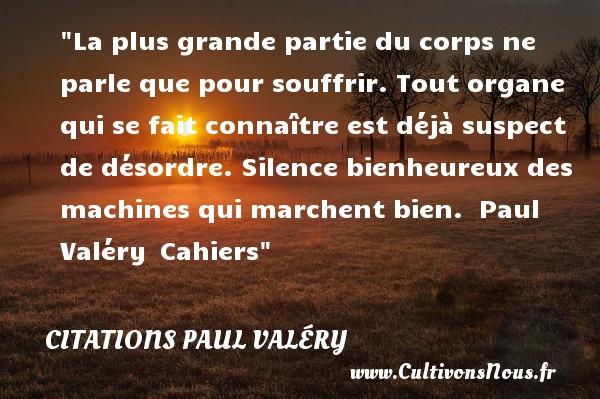 Citations Paul Valéry - Citations heureux - La plus grande partie du corps ne parle que pour souffrir. Tout organe qui se fait connaître est déjà suspect de désordre. Silence bienheureux des machines qui marchent bien.   Paul Valéry Cahiers   Une citation sur le mot heureux CITATIONS PAUL VALÉRY