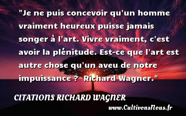 Citations Richard Wagner - Citations heureux - Je ne puis concevoir qu un homme vraiment heureux puisse jamais songer à l art. Vivre vraiment, c est avoir la plénitude. Est-ce que l art est autre chose qu un aveu de notre impuissance ?   Richard Wagner.    Une citation sur le mot heureux CITATIONS RICHARD WAGNER