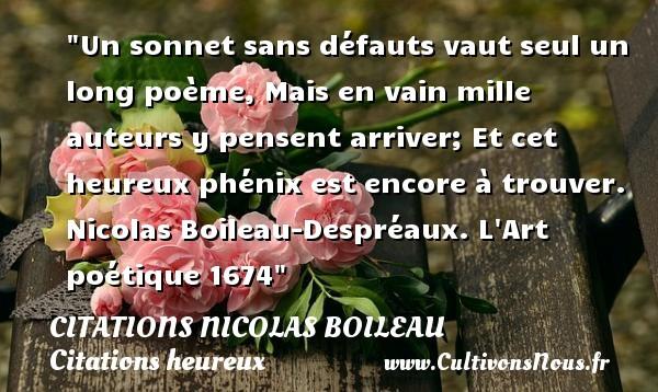 Citations Nicolas Boileau - Citations heureux - Un sonnet sans défauts vaut seul un long poème, Mais en vain mille auteurs y pensent arriver; Et cet heureux phénix est encore à trouver.   Nicolas Boileau-Despréaux.  L Art poétique 1674  Une citation sur le mot heureux CITATIONS NICOLAS BOILEAU
