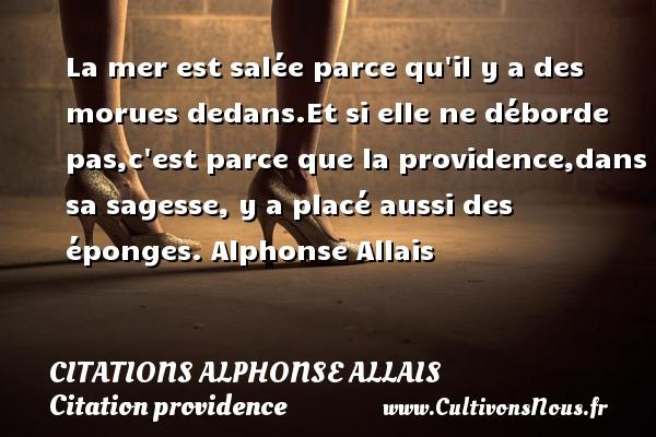 Citations Alphonse Allais - Citation providence - La mer est salée parce qu il y a des morues dedans.Et si elle ne déborde pas,c est parce que la providence,dans sa sagesse, y a placé aussi des éponges.  Alphonse Allais   CITATIONS ALPHONSE ALLAIS