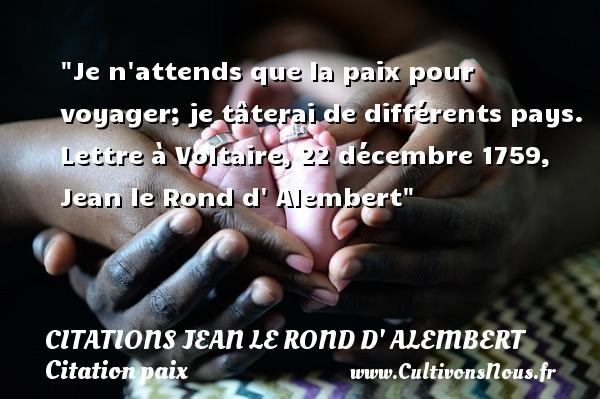 Je n attends que la paix pour voyager; je tâterai de différents pays.  Lettre à Voltaire, 22 décembre 1759, Jean le Rond d  Alembert   Une citation sur la Paix CITATIONS JEAN LE ROND D' ALEMBERT - Citation paix