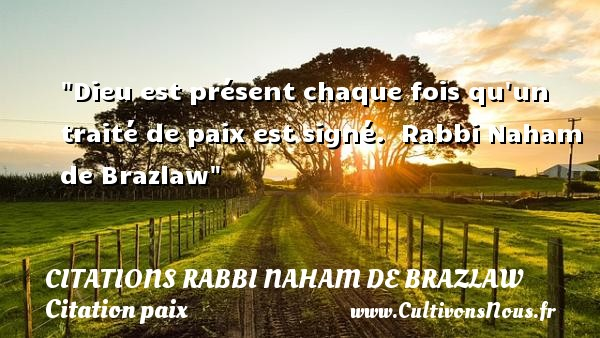 Dieu est présent chaque fois qu un traité de paix est signé.   Rabbi Naham de Brazlaw   Une citation sur la Paix CITATIONS RABBI NAHAM DE BRAZLAW - Citation paix