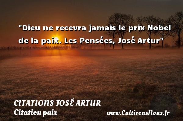 Citations José Artur - Citation paix - Dieu ne recevra jamais le prix Nobel de la paix.  Les Pensées, José Artur   Une citation sur la Paix CITATIONS JOSÉ ARTUR