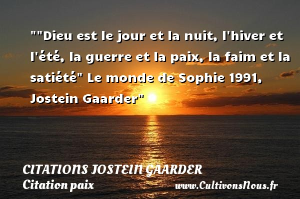 Dieu est le jour et la nuit, l hiver et l été, la guerre et la paix, la faim et la satiété   Le monde de Sophie 1991, Jostein Gaarder   Une citation sur la Paix CITATIONS JOSTEIN GAARDER - Citation paix