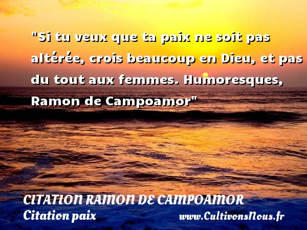 Si tu veux que ta paix ne soit pas altérée, crois beaucoup en Dieu, et pas du tout aux femmes.  Humoresques, Ramon de Campoamor   Une citation sur la Paix CITATION RAMON DE CAMPOAMOR - Citation paix