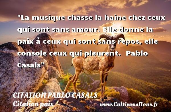 Citation Pablo Casals - Citation paix - La musique chasse la haine chez ceux qui sont sans amour. Elle donne la paix à ceux qui sont sans repos, elle console ceux qui pleurent.   Pablo Casals   Une citation sur la Paix CITATION PABLO CASALS