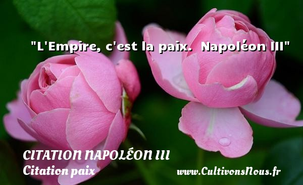 Citation Napoléon III - Citation paix - L Empire, c est la paix.   Napoléon III   Une citation sur la Paix CITATION NAPOLÉON III