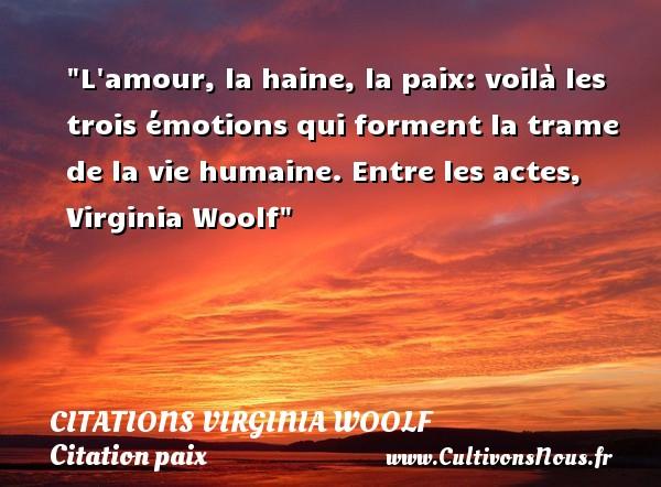Citations Virginia Woolf - Citation paix - L amour, la haine, la paix: voilà les trois émotions qui forment la trame de la vie humaine.  Entre les actes, Virginia Woolf   Une citation sur la Paix CITATIONS VIRGINIA WOOLF