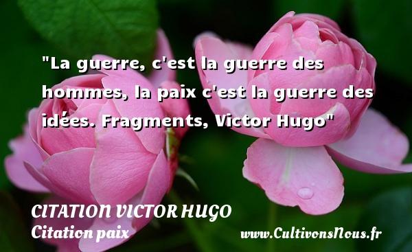 citation Victor Hugo - Citation paix - La guerre, c est la guerre des hommes, la paix c est la guerre des idées.  Fragments, Victor Hugo   Une citation sur la Paix CITATION VICTOR HUGO