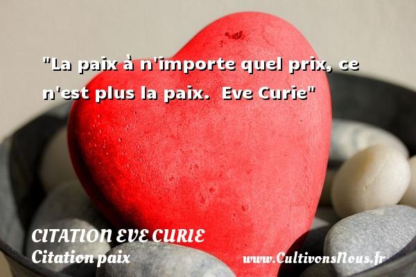 La paix à n importe quel prix, ce n est plus la paix.   Eve Curie   Une citation sur la Paix CITATION EVE CURIE - Citation paix