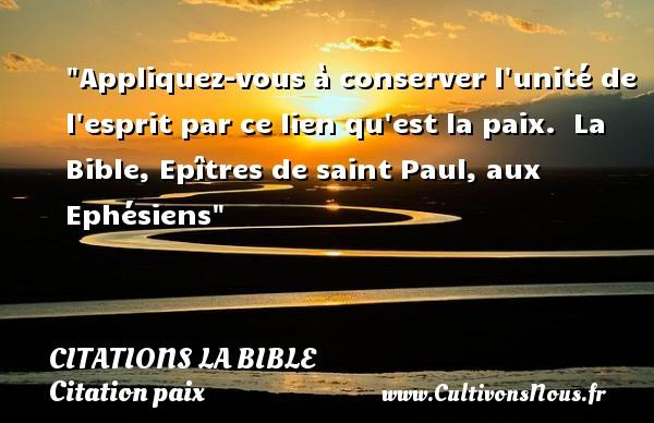 Citations la Bible - Citation paix - Appliquez-vous à conserver l unité de l esprit par ce lien qu est la paix.   La Bible, Epîtres de saint Paul, aux Ephésiens   Une citation sur la Paix CITATIONS LA BIBLE