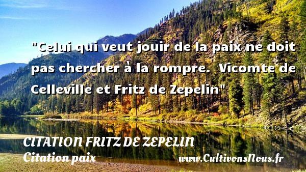 Celui qui veut jouir de la paix ne doit pas chercher à la rompre.   Vicomte de Celleville et Fritz de Zepelin   Une citation sur la Paix CITATION FRITZ DE ZEPELIN - Citation paix