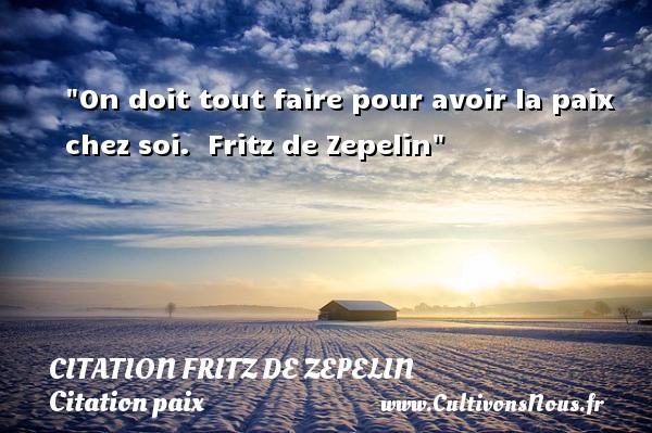 On doit tout faire pour avoir la paix chez soi.   Fritz de Zepelin   Une citation sur la Paix CITATION FRITZ DE ZEPELIN - Citation paix