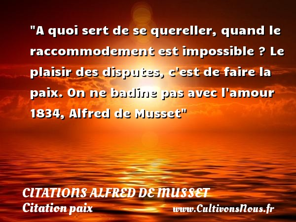 A quoi sert de se quereller, quand le raccommodement est impossible ? Le plaisir des disputes, c est de faire la paix.  On ne badine pas avec l amour 1834, Alfred de Musset   Une citation sur la Paix CITATIONS ALFRED DE MUSSET - Citation paix - Citations amour impossible
