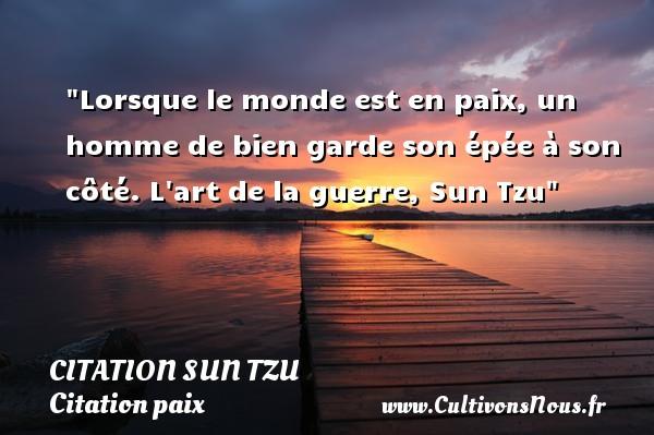 Lorsque le monde est en paix, un homme de bien garde son épée à son côté.  L art de la guerre, Sun Tzu   Une citation sur la Paix CITATION SUN TZU - Citation paix