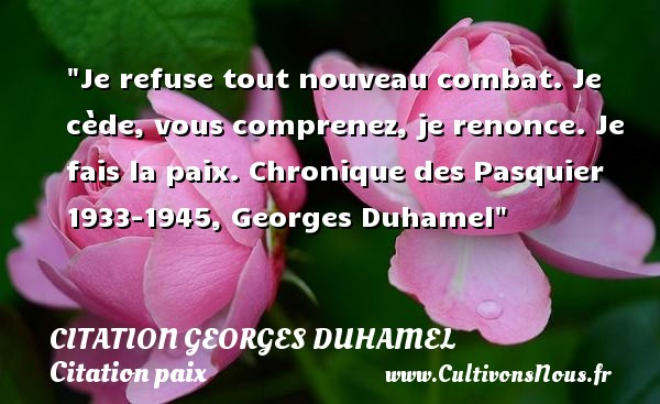 Je refuse tout nouveau combat. Je cède, vous comprenez, je renonce. Je fais la paix.  Chronique des Pasquier 1933-1945, Georges Duhamel   Une citation sur la Paix CITATION GEORGES DUHAMEL - Citation paix