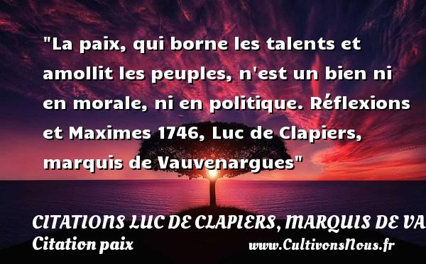 Citations Luc de Clapiers, marquis de Vauvenargues - Citation paix - La paix, qui borne les talents et amollit les peuples, n est un bien ni en morale, ni en politique.  Réflexions et Maximes 1746, Luc de Clapiers, marquis de Vauvenargues   Une citation sur la Paix CITATIONS LUC DE CLAPIERS, MARQUIS DE VAUVENARGUES