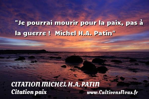 Je pourrai mourir pour la paix, pas à la guerre !   Michel H.A. Patin   Une citation sur la Paix CITATION MICHEL H.A. PATIN - Citation paix