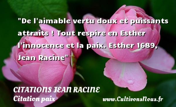 De l aimable vertu doux et puissants attraits ! Tout respire en Esther l innocence et la paix.  Esther 1689, Jean Racine   Une citation sur la Paix CITATIONS JEAN RACINE - Citation paix