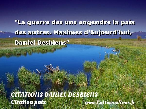 Citations Daniel Desbiens - Citation paix - La guerre des uns engendre la paix des autres.  Maximes d Aujourd hui, Daniel Desbiens   Une citation sur la Paix CITATIONS DANIEL DESBIENS