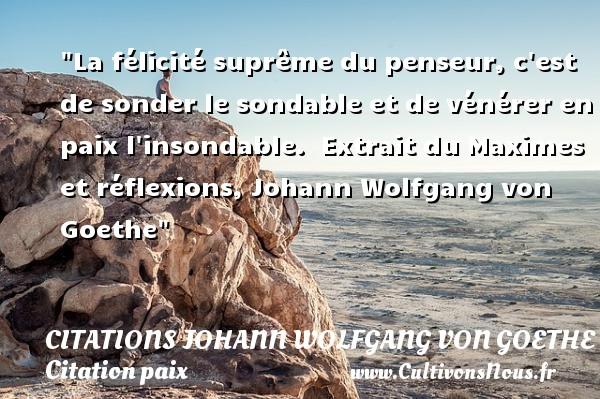 Citations Johann Wolfgang von Goethe - Citation paix - La félicité suprême du penseur, c est de sonder le sondable et de vénérer en paix l insondable.   Extrait du Maximes et réflexions, Johann Wolfgang von Goethe   Une citation sur la Paix CITATIONS JOHANN WOLFGANG VON GOETHE