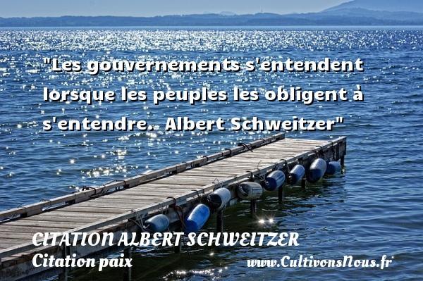 Les gouvernements s entendent lorsque les peuples les obligent à s entendre.   Albert Schweitzer   Une citation sur la Paix CITATION ALBERT SCHWEITZER - Citation paix