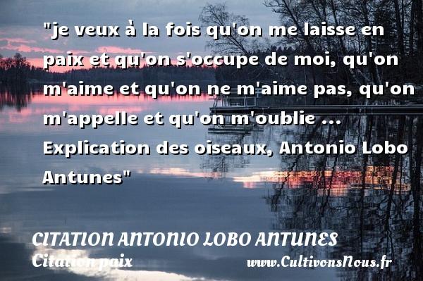 je veux à la fois qu on me laisse en paix et qu on s occupe de moi, qu on m aime et qu on ne m aime pas, qu on m appelle et qu on m oublie ...  Explication des oiseaux, Antonio Lobo Antunes   Une citation sur la Paix CITATION ANTONIO LOBO ANTUNES - Citation paix