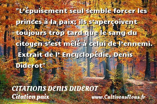Citations Denis Diderot - Citation paix - L'épuisement seul semble forcer les princes à la paix; ils s'aperçoivent toujours trop tard que le sang du citoyen s'est mêlé à celui de l'ennemi.   Extrait de l' Encyclopédie, Denis Diderot   Une citation sur la Paix CITATIONS DENIS DIDEROT