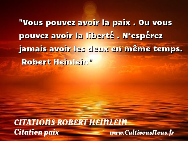 Vous pouvez avoir la paix . Ou vous pouvez avoir la liberté . N'espérez jamais avoir les deux en même temps.   Robert Heinlein   Une citation sur la Paix CITATIONS ROBERT HEINLEIN - Citation paix