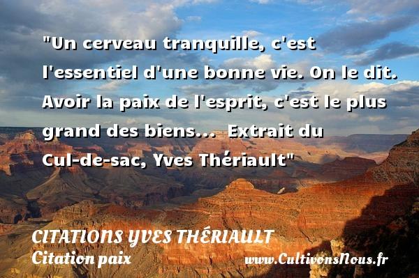 Citations Yves Thériault - Citation paix - Un cerveau tranquille, c est l essentiel d une bonne vie. On le dit. Avoir la paix de l esprit, c est le plus grand des biens...   Extrait du Cul-de-sac, Yves Thériault   Une citation sur la Paix CITATIONS YVES THÉRIAULT