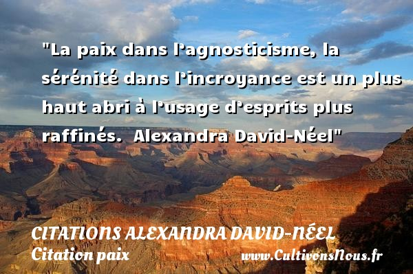 Citations Alexandra David-Néel - Citation paix - La paix dans l'agnosticisme, la sérénité dans l'incroyance est un plus haut abri à l'usage d'esprits plus raffinés.   Alexandra David-Néel   Une citation sur la Paix CITATIONS ALEXANDRA DAVID-NÉEL
