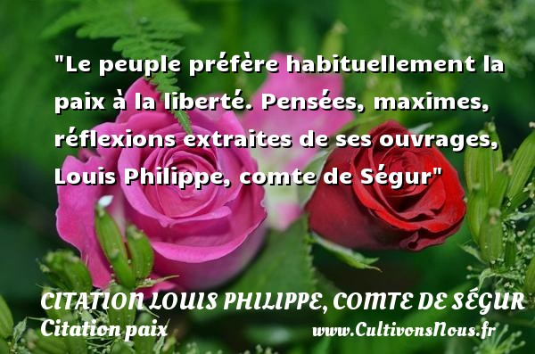 Le peuple préfère habituellement la paix à la liberté.  Pensées, maximes, réflexions extraites de ses ouvrages, Louis Philippe, comte de Ségur   Une citation sur la Paix CITATION LOUIS PHILIPPE, COMTE DE SÉGUR - Citation Louis Philippe, comte de Ségur - Citation paix