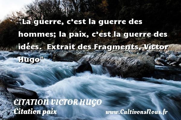 citation Victor Hugo - Citation paix - La guerre, c'est la guerre des hommes; la paix, c'est la guerre des idées.   Extrait des Fragments, Victor Hugo   Une citation sur la Paix CITATION VICTOR HUGO